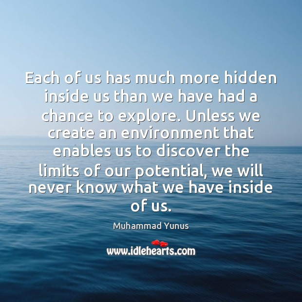 Each of us has much more hidden inside us than we have Muhammad Yunus Picture Quote