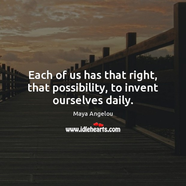 Image, Each of us has that right, that possibility, to invent ourselves daily.