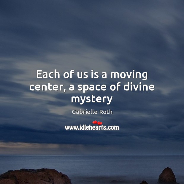 Each of us is a moving center, a space of divine mystery Gabrielle Roth Picture Quote