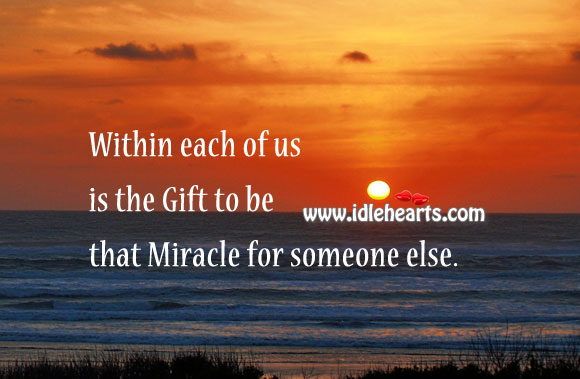 Within Each of us is the Gift to be That Miracle for Someone Else.