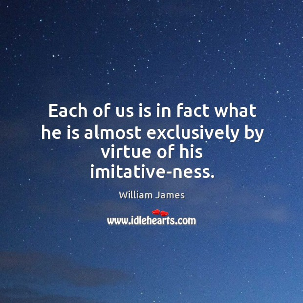 Each of us is in fact what he is almost exclusively by virtue of his imitative-ness. Image