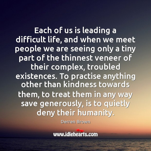 Each of us is leading a difficult life, and when we meet Derren Brown Picture Quote