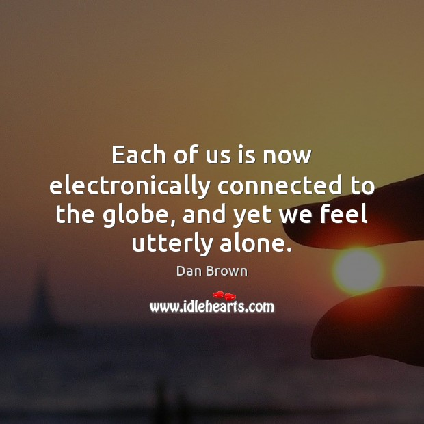 Each of us is now electronically connected to the globe, and yet we feel utterly alone. Dan Brown Picture Quote