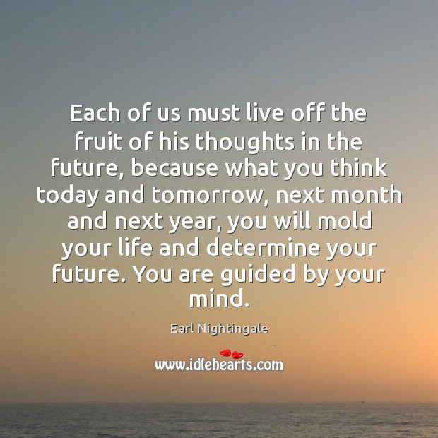 Each of us must live off the fruit of his thoughts in Earl Nightingale Picture Quote