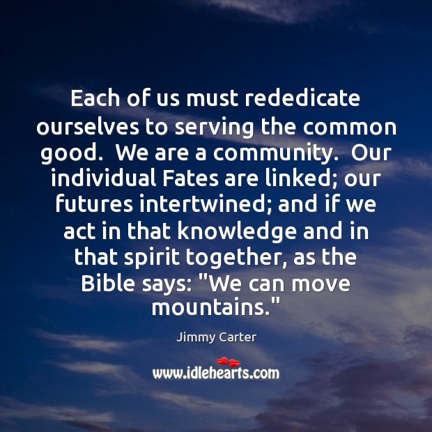 Each of us must rededicate ourselves to serving the common good.  We Jimmy Carter Picture Quote