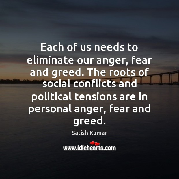 Each of us needs to eliminate our anger, fear and greed. The Satish Kumar Picture Quote