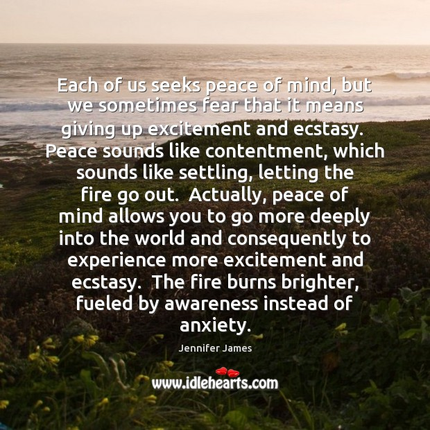 Each of us seeks peace of mind, but we sometimes fear that Jennifer James Picture Quote