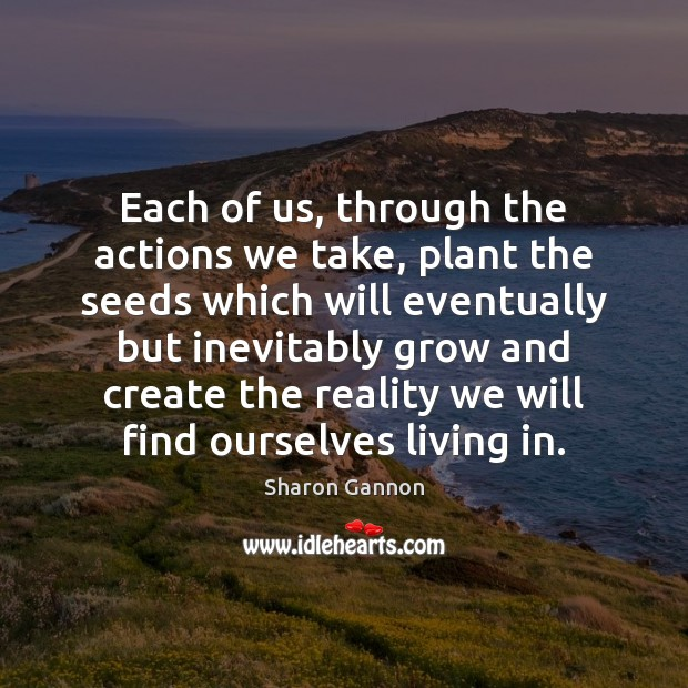 Each of us, through the actions we take, plant the seeds which Image