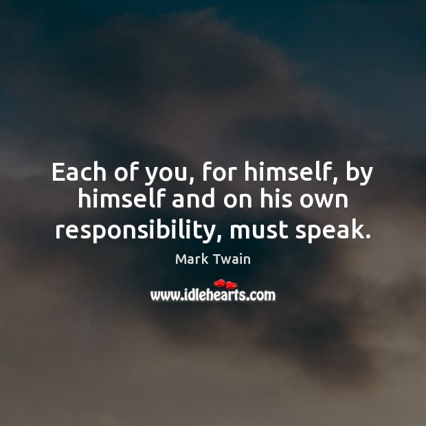 Each of you, for himself, by himself and on his own responsibility, must speak. Image
