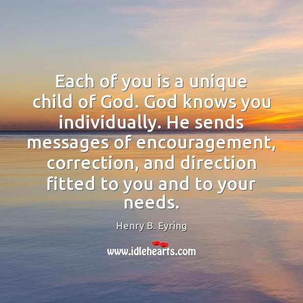 Each of you is a unique child of God. God knows you Henry B. Eyring Picture Quote