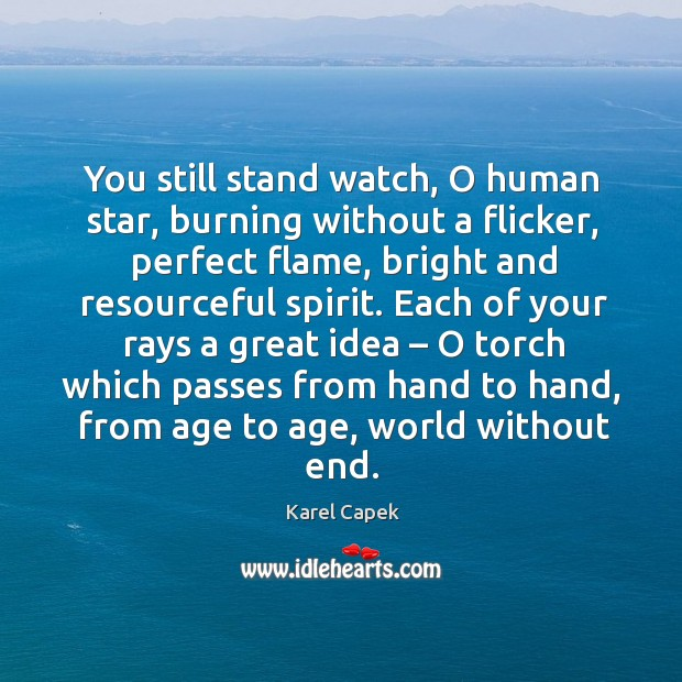 Each of your rays a great idea – o torch which passes from hand to hand, from age to age, world without end. Karel Capek Picture Quote