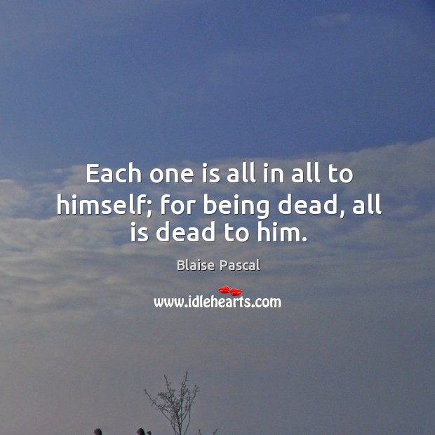 Image, Each one is all in all to himself; for being dead, all is dead to him.