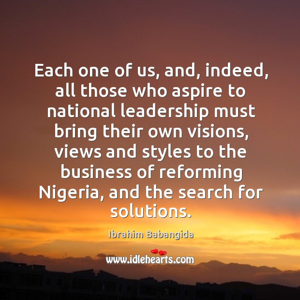 Each one of us, and, indeed, all those who aspire to national leadership must bring their Ibrahim Babangida Picture Quote