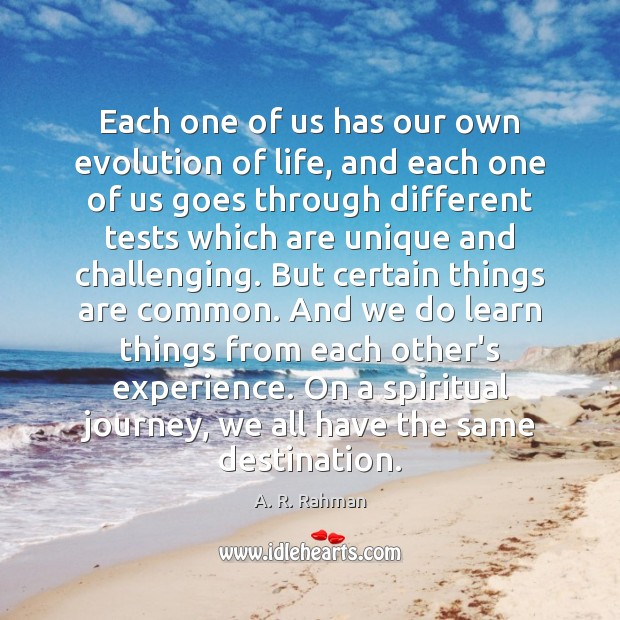 Each one of us has our own evolution of life, and each A. R. Rahman Picture Quote