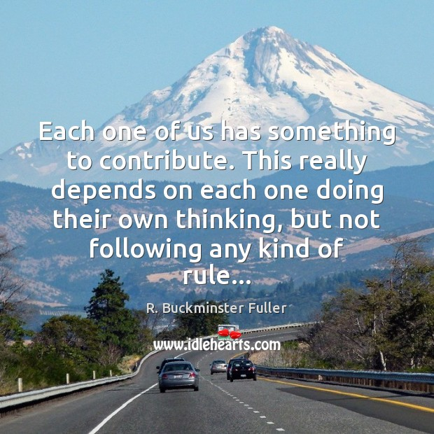 Each one of us has something to contribute. This really depends on R. Buckminster Fuller Picture Quote