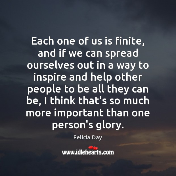 Each one of us is finite, and if we can spread ourselves Image