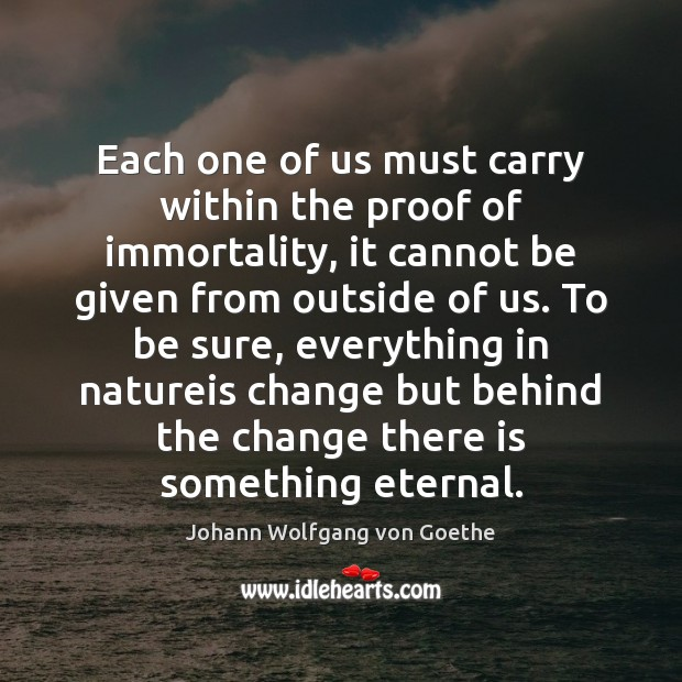 Each one of us must carry within the proof of immortality, it Johann Wolfgang von Goethe Picture Quote