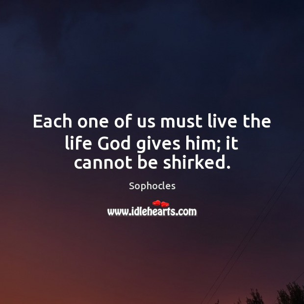 Each one of us must live the life God gives him; it cannot be shirked. Sophocles Picture Quote