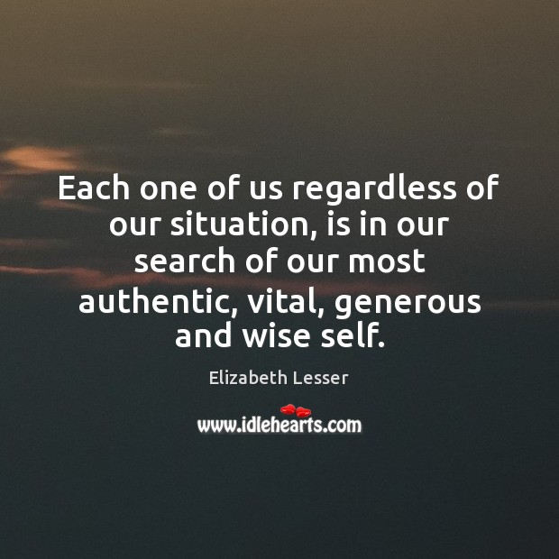 Each one of us regardless of our situation, is in our search Elizabeth Lesser Picture Quote
