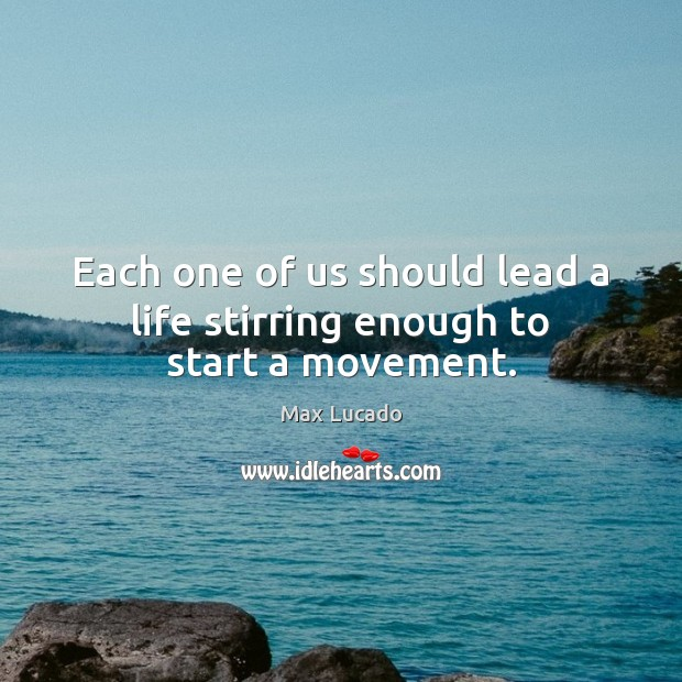 Each one of us should lead a life stirring enough to start a movement. Max Lucado Picture Quote