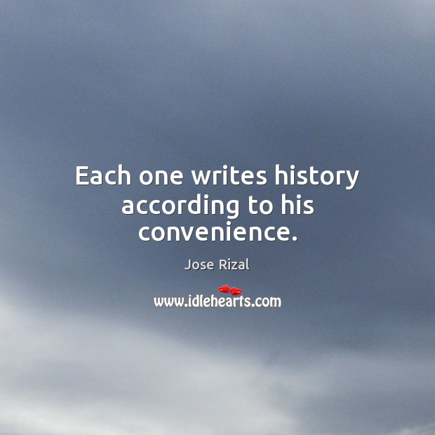 Each one writes history according to his convenience. Jose Rizal Picture Quote