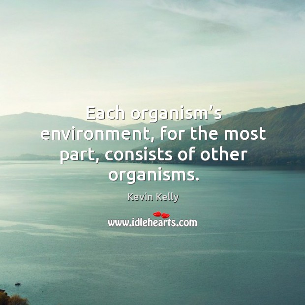 Each organism's environment, for the most part, consists of other organisms. Kevin Kelly Picture Quote