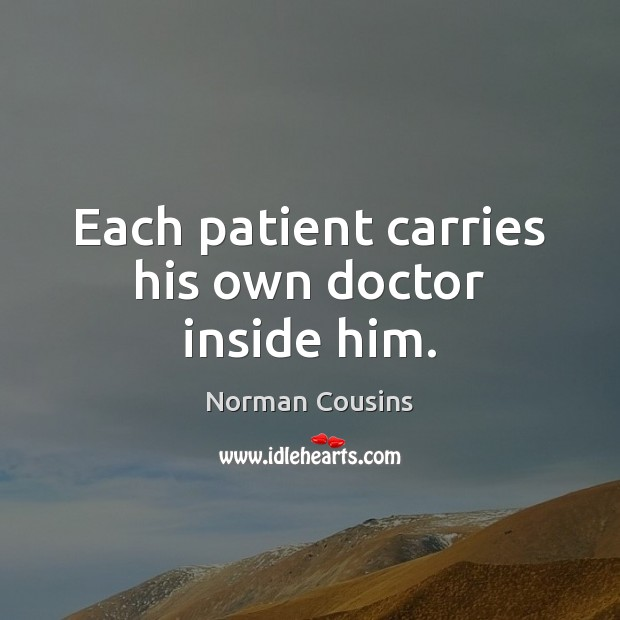 Each patient carries his own doctor inside him. Norman Cousins Picture Quote