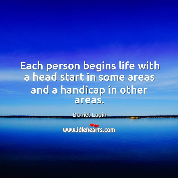 Each person begins life with a head start in some areas and a handicap in other areas. Daniel Lapin Picture Quote