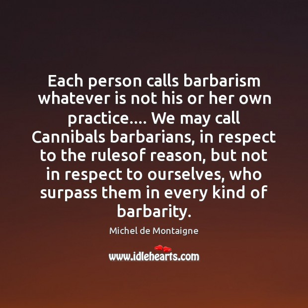 Image, Each person calls barbarism whatever is not his or her own practice….