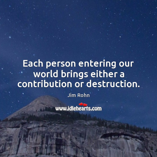 Each person entering our world brings either a contribution or destruction. Image
