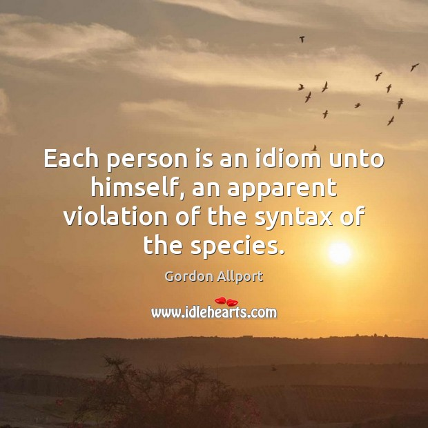 Each person is an idiom unto himself, an apparent violation of the syntax of the species. Image