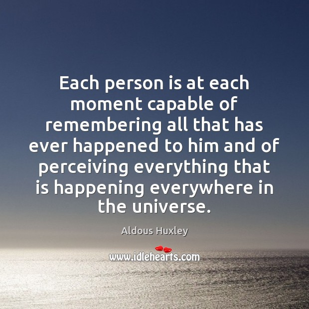 Each person is at each moment capable of remembering all that has Aldous Huxley Picture Quote