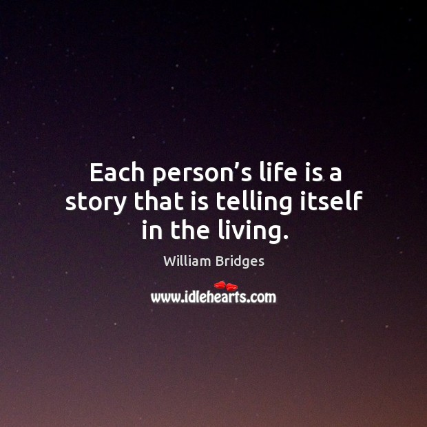 Image, Each person's life is a story that is telling itself in the living.