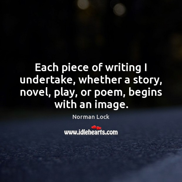Each piece of writing I undertake, whether a story, novel, play, or Image