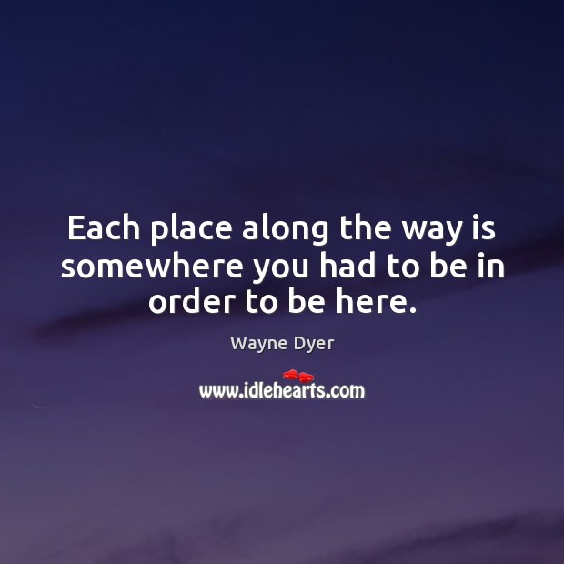 Each place along the way is somewhere you had to be in order to be here. Image