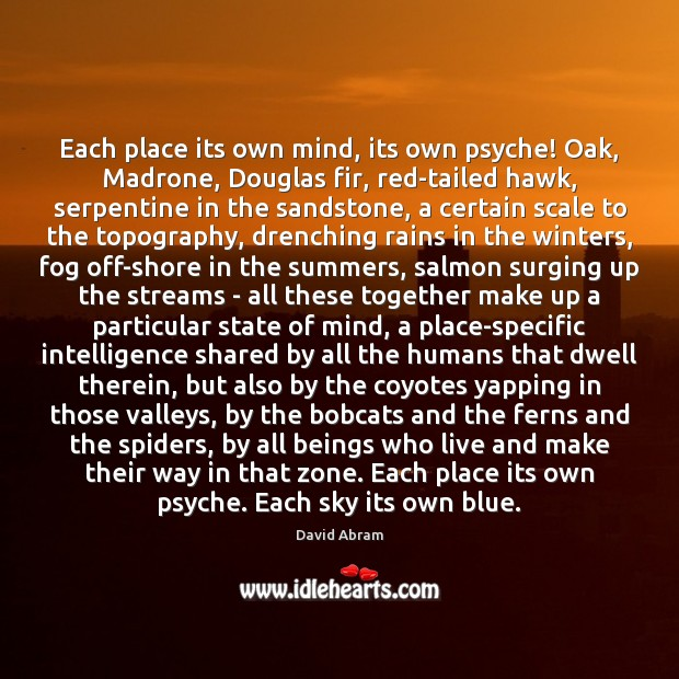 Each place its own mind, its own psyche! Oak, Madrone, Douglas fir, David Abram Picture Quote