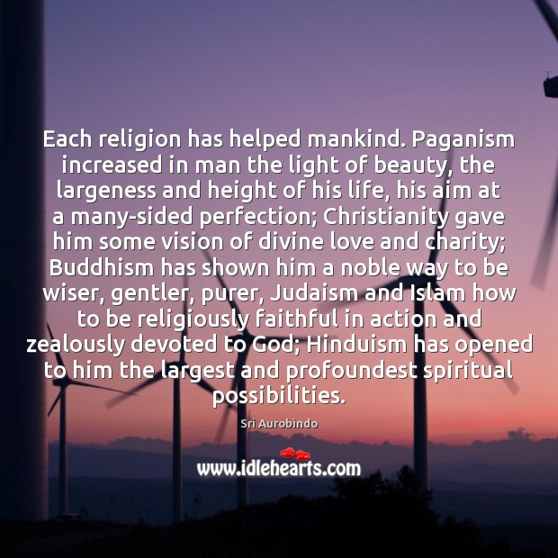 Each religion has helped mankind. Paganism increased in man the light of Sri Aurobindo Picture Quote