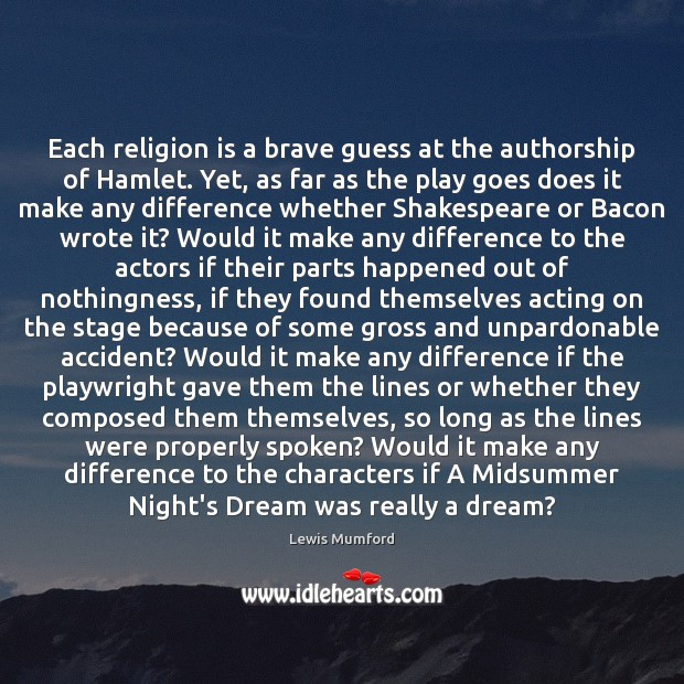 Each religion is a brave guess at the authorship of Hamlet. Yet, Lewis Mumford Picture Quote