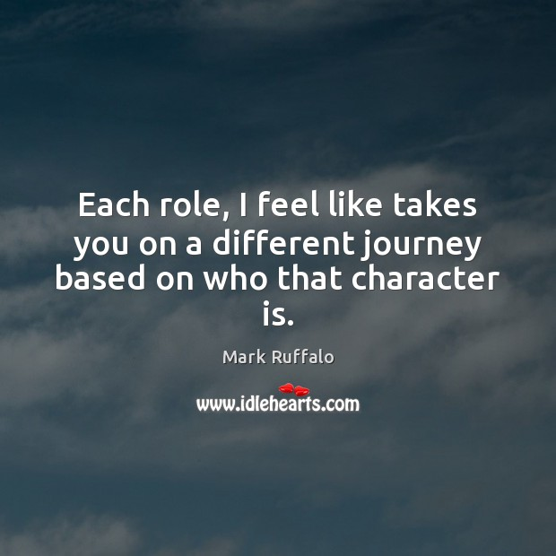 Each role, I feel like takes you on a different journey based on who that character is. Mark Ruffalo Picture Quote