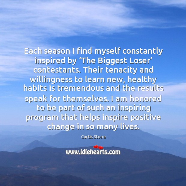 Each season I find myself constantly inspired by 'the biggest loser' contestants. Curtis Stone Picture Quote