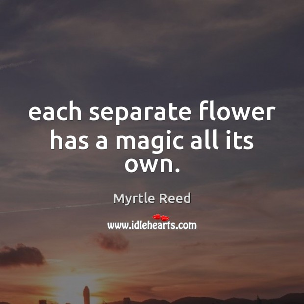 Each separate flower has a magic all its own. Myrtle Reed Picture Quote