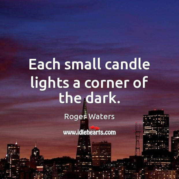 Each small candle lights a corner of the dark. Roger Waters Picture Quote