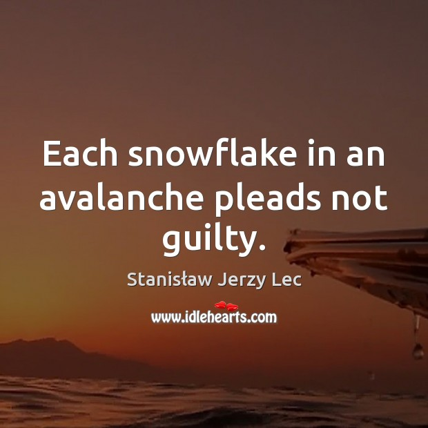 Each snowflake in an avalanche pleads not guilty. Stanisław Jerzy Lec Picture Quote
