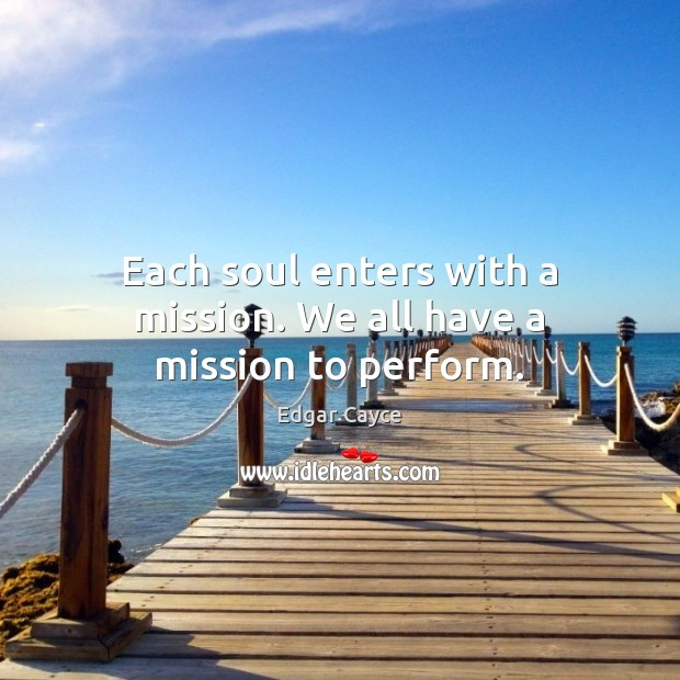 Each soul enters with a mission. We all have a mission to perform. Edgar Cayce Picture Quote