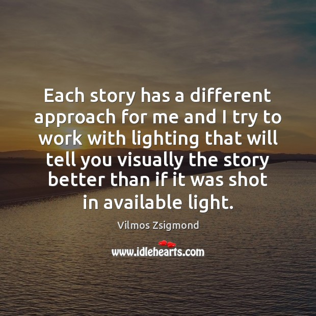 Each story has a different approach for me and I try to Vilmos Zsigmond Picture Quote