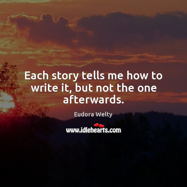 Each story tells me how to write it, but not the one afterwards. Eudora Welty Picture Quote