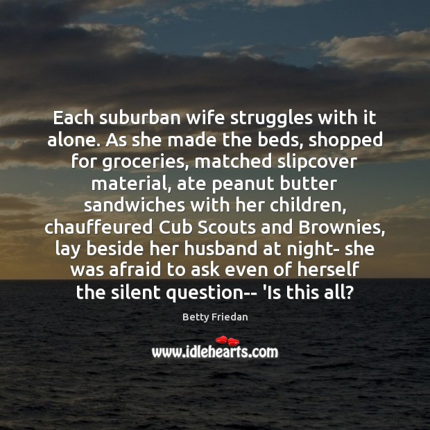 Each suburban wife struggles with it alone. As she made the beds, Image
