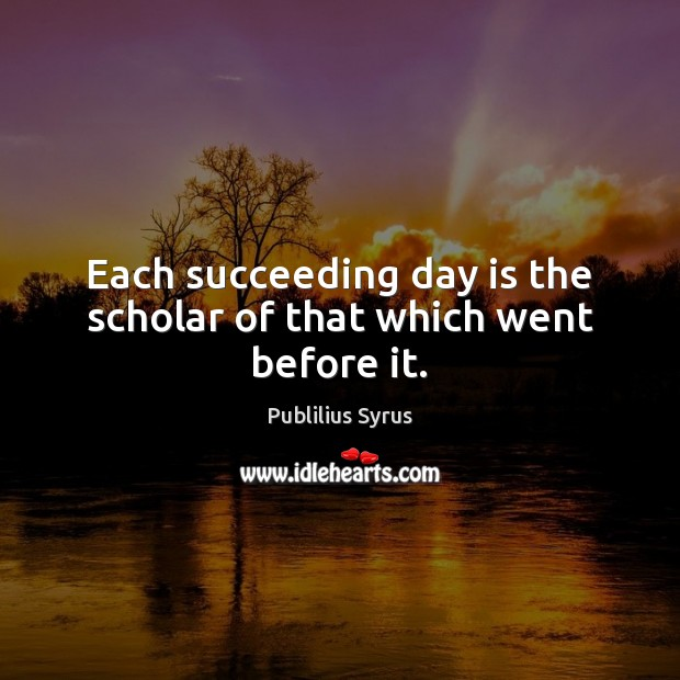 Each succeeding day is the scholar of that which went before it. Image
