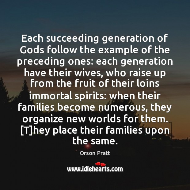 Each succeeding generation of Gods follow the example of the preceding ones: Orson Pratt Picture Quote