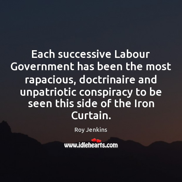 Each successive Labour Government has been the most rapacious, doctrinaire and unpatriotic Image